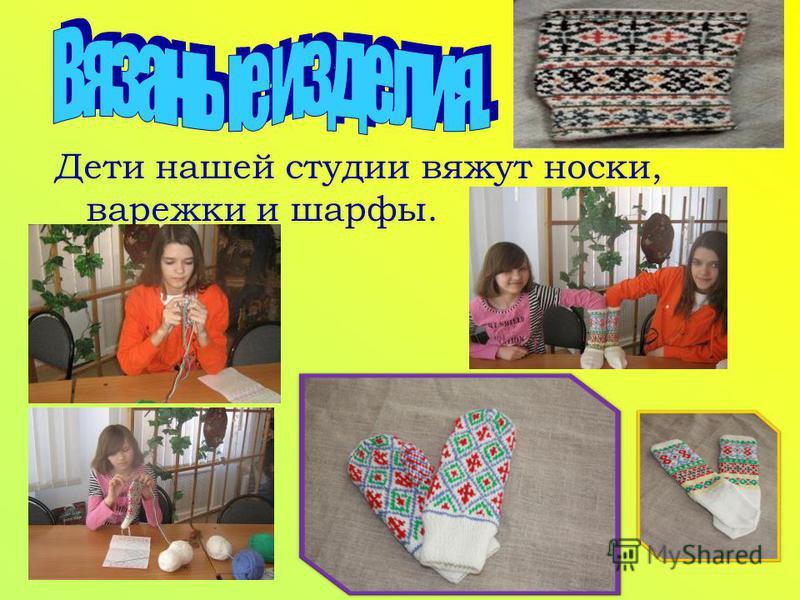 Дети нашей студии вяжут носки, варежки и шарфы.