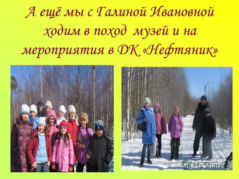 А ещё мы с Галиной Ивановной ходим в поход музей и на мероприятия в ДК «Нефтяник»