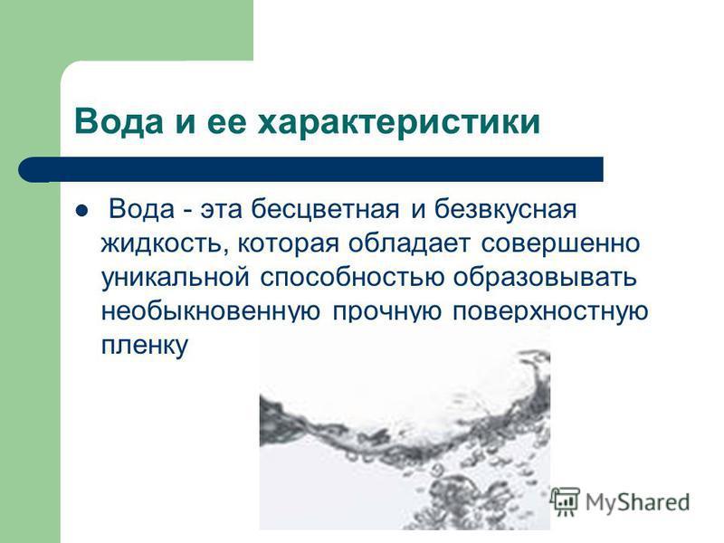 Вода и ее характеристики Вода - эта бесцветная и безвкусная жидкость, которая обладает совершенно уникальной способностью образовывать необыкновенную прочную поверхностную пленку
