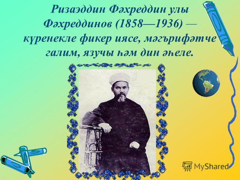 Ризаэддин Фәхреддин улы Фәхреддинов (18581936) күренекле фикер иясе, мәгърифәтче галим, язучы һәм дин әһеле.