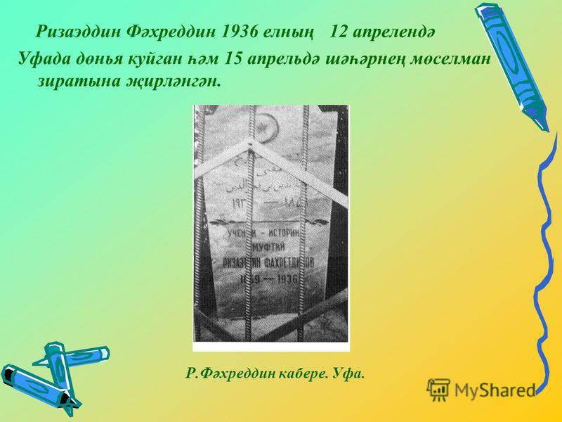 Ризаэддин Фәхреддин 1936 елның 12 апрелендә Уфада дөнья куйган һәм 15 апрельдә шәһәрнең мөселман зиратына җирләнгән. Р.Фәхреддин кабере. Уфа.