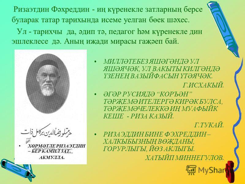 Ризаэтдин Фәхреддин - иң күренекле затларның берсе буларак татар тарихында исеме уелган бөек шәхес. Ул - тарихчы да, әдип тә, педагог һәм күренекле дин эшлеклесе дә. Аның иҗади мирасы гаҗәеп бай. МИЛЛӘТЕБЕЗ ЯШӘГӘНДӘ УЛ ЯШӘЯЧӘК, УЛ ВАКЫТЫ КИЛГӘНДӘ ҮЗЕ