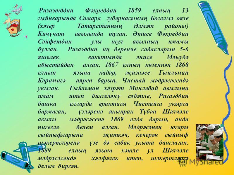 Ризаэтддин Фәхреддин 1859 елның 13 гыйнварында Самара губернасының Бөгелмә өязе (хәзер Татарстанның Әлмәт районы) Кичүчат авылында туган. Әтисе Фәхреддин Сәйфетдин улы шул авылның имамы булган. Ризаэддин иң беренче сабакларын 5-6 яшьлек вакытында әни