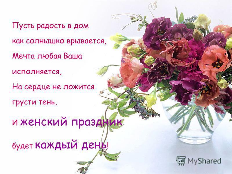 Пусть радость в дом как солнышко врывается, Мечта любая Ваша исполняется, На сердце не ложится грусти тень, И женский праздник будет каждый день !