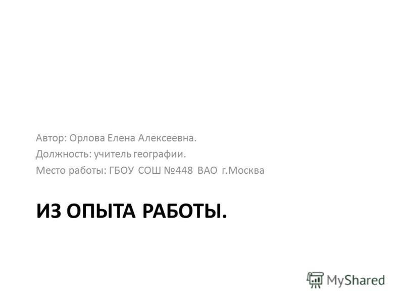 ИЗ ОПЫТА РАБОТЫ. Автор: Орлова Елена Алексеевна. Должность: учитель географии. Место работы: ГБОУ СОШ 448 ВАО г.Москва