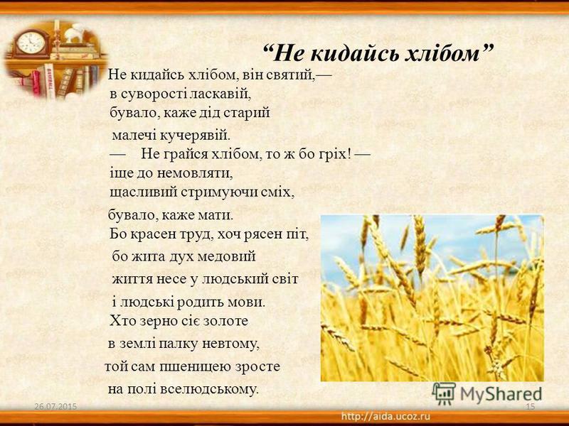 Не кидайсь хлібом, він святий, в суворості ласкавій, бувало, каже дід старий малечі кучерявій. Не грайся хлібом, то ж бо гріх! іще до немовляти, щасливий стримуючи сміх, бувало, каже мати. Бо красен труд, хоч рясен піт, бо жита дух медовий життя несе