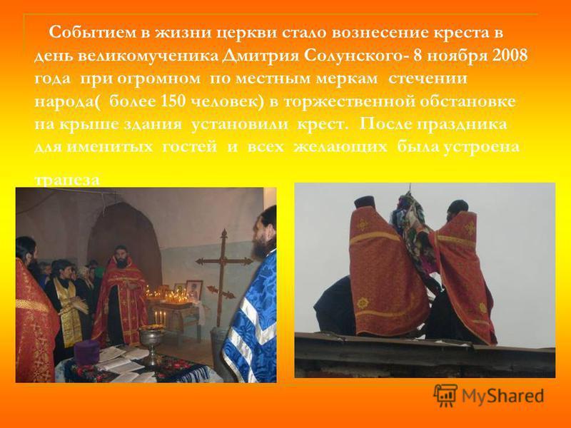 Событием в жизни церкви стало вознесение креста в день великомученика Дмитрия Солунского- 8 ноября 2008 года при огромном по местным меркам стечении народа( более 150 человек) в торжественной обстановке на крыше здания установили крест. После праздни