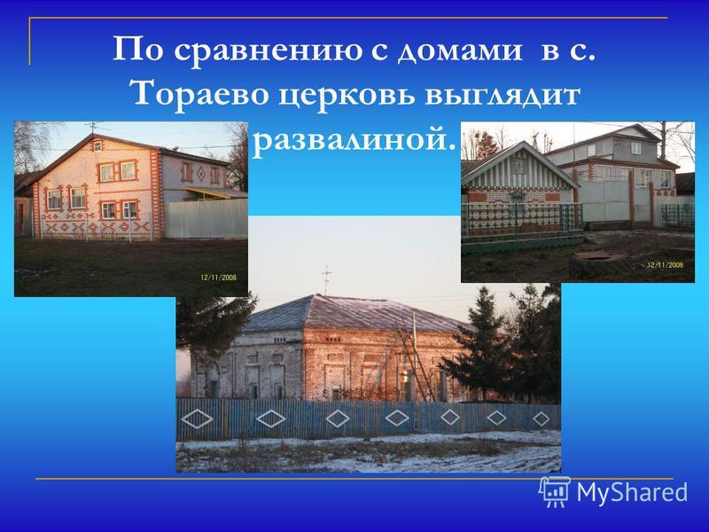 По сравнению с домами в с. Тораево церковь выглядит развалиной.