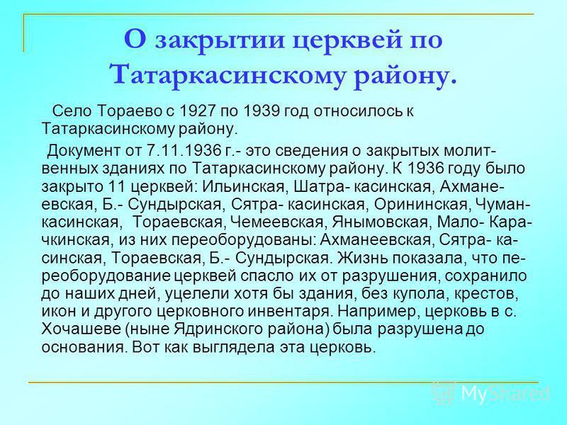 О закрытии церквей по Татаркасинскому району. Село Тораево с 1927 по 1939 год относилось к Татаркасинскому району. Документ от 7.11.1936 г.- это сведения о закрытых молит- венных зданиях по Татаркасинскому району. К 1936 году было закрыто 11 церквей: