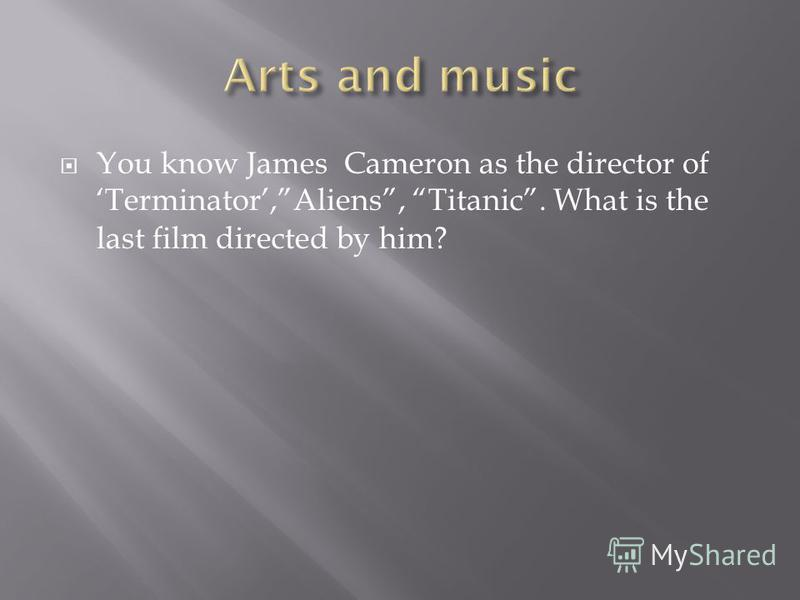 You know James Cameron as the director of Terminator,Aliens, Titanic. What is the last film directed by him?
