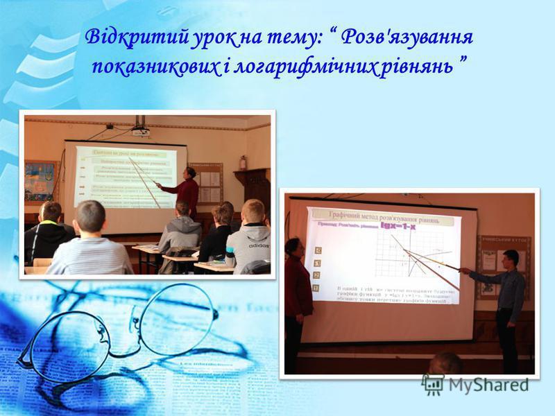 Відкритий урок на тему: Розв'язування показникових і логарифмічних рівнянь
