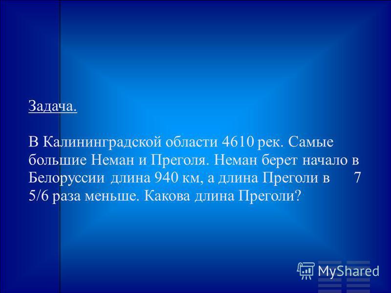 Задача. В Калининградской области 4610 рек. Самые большие Неман и Преголя. Неман берет начало в Белоруссии длина 940 км, а длина Преголи в 7 5/6 раза меньше. Какова длина Преголи?