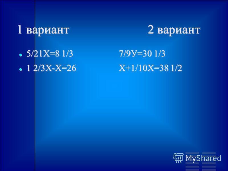 1 вариант 2 вариант 5/21Х=8 1/3 5/21Х=8 1/3 1 2/3Х-Х=26 1 2/3Х-Х=26 7/9У=30 1/3 Х+1/10Х=38 1/2