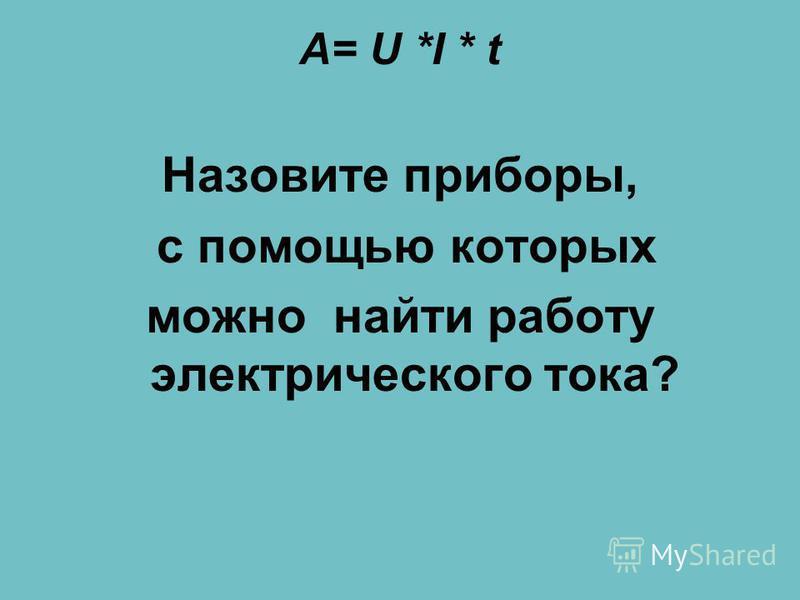 A= U *I * t Назовите приборы, с помощью которых можно найти работу электрического тока?