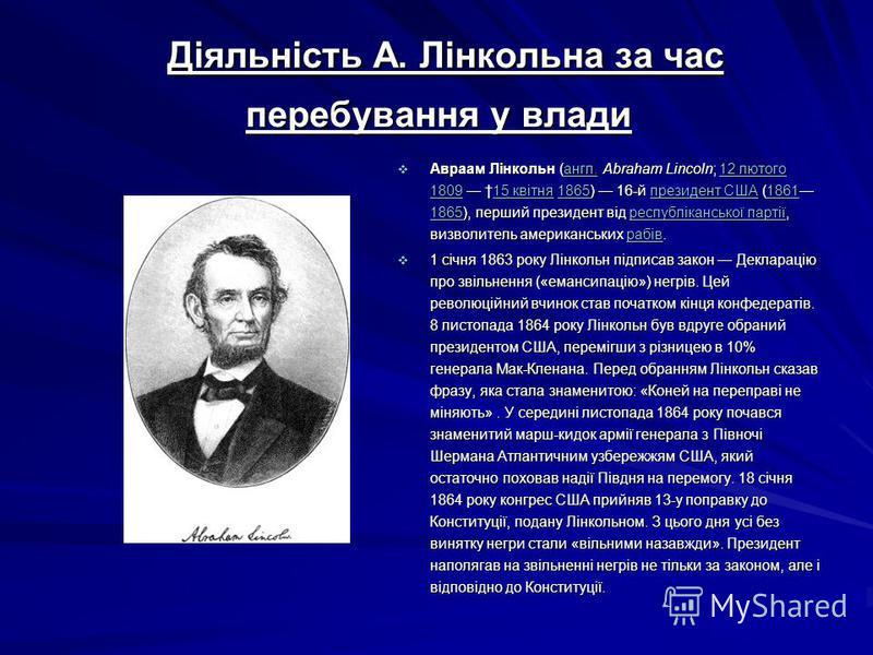 Діяльність А. Лінкольна за час перебування у влади Діяльність А. Лінкольна за час перебування у влади Авраам Лінкольн (англ. Abraham Lincoln; 12 лютого 1809 15 квітня 1865) 16-й президент США (1861 1865), перший президент від республіканської партії,