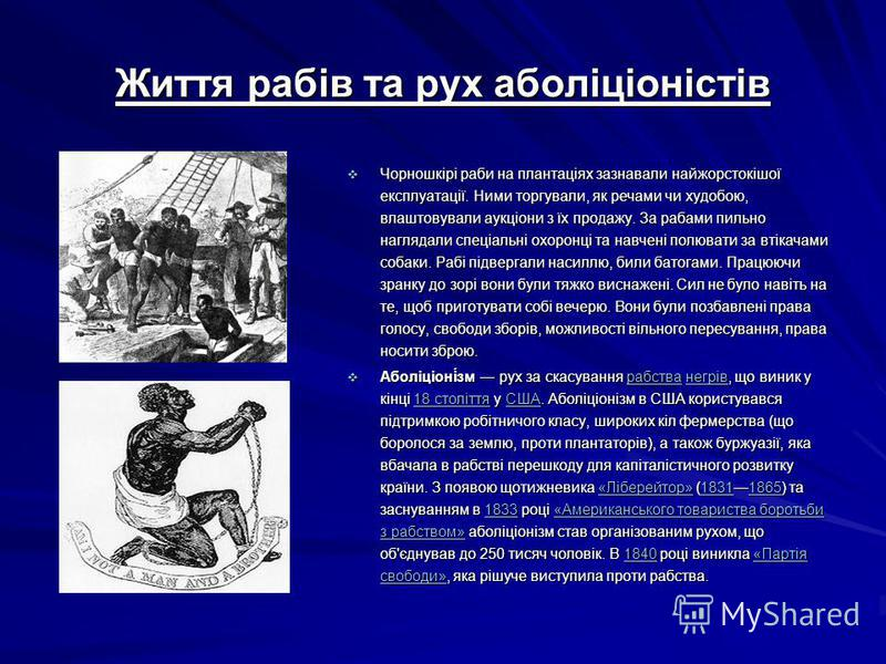 Життя рабів та рух аболіціоністів Чорношкірі раби на плантаціях зазнавали найжорстокішої експлуатації. Ними торгували, як речами чи худобою, влаштовували аукціони з їх продажу. За рабами пильно наглядали спеціальні охоронці та навчені полювати за вті
