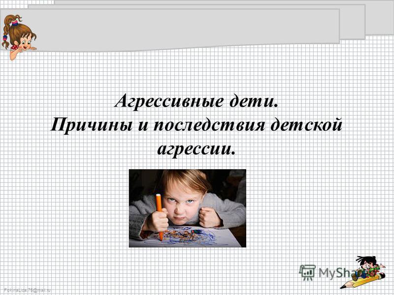FokinaLida.75@mail.ru Агрессивные дети. Причины и последствия детской агрессии.