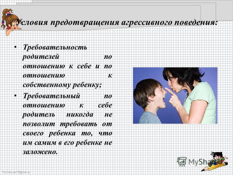 FokinaLida.75@mail.ru Условия предотвращения агрессивного поведения: Требовательность родителей по отношению к себе и по отношению к собственному ребенку; Требовательный по отношению к себе родитель никогда не позволит требовать от своего ребенка то,