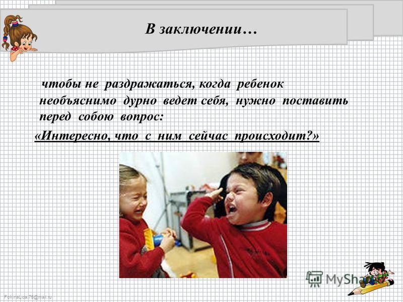 FokinaLida.75@mail.ru В заключении… чтобы не раздражаться, когда ребенок необъяснимо дурно ведет себя, нужно поставить перед собою вопрос: «Интересно, что с ним сейчас происходит?»