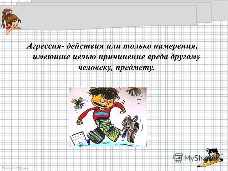 FokinaLida.75@mail.ru Агрессия- действия или только намерения, имеющие целью причинение вреда другому человеку, предмету.