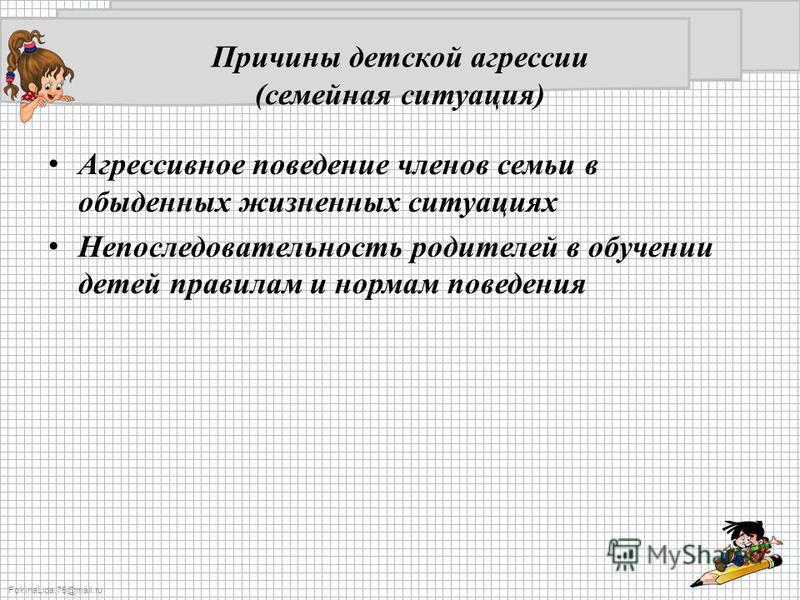 FokinaLida.75@mail.ru Причины детской агрессии (семейная ситуация) Агрессивное поведение членов семьи в обыденных жизненных ситуациях Непоследовательность родителей в обучении детей правилам и нормам поведения
