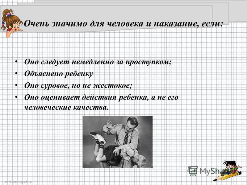 FokinaLida.75@mail.ru Очень значимо для человека и наказание, если: Оно следует немедленно за проступком; Объяснено ребенку Оно суровое, но не жестокое; Оно оценивает действия ребенка, а не его человеческие качества.