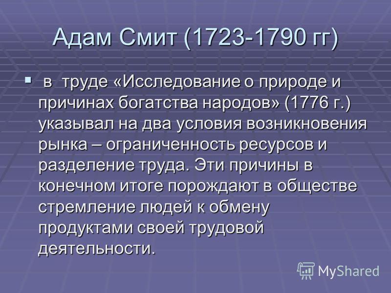 Адам Смит (1723-1790 гг) в труде «Исследование о природе и причинах богатства народов» (1776 г.) указывал на два условия возникновения рынка – ограниченность ресурсов и разделение труда. Эти причины в конечном итоге порождают в обществе стремление лю