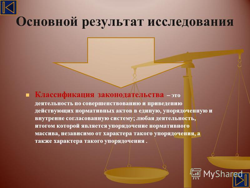 Основной результат исследования Классификация законодательства – это деятельность по совершенствованию и приведению действующих нормативных актов в единую, упорядоченную и внутренне согласованную систему; любая деятельность, итогом которой является у