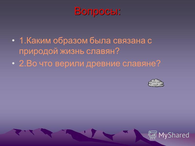Вопросы: 1. Каким образом была связана с природой жизнь славян? 2. Во что верили древние славяне?