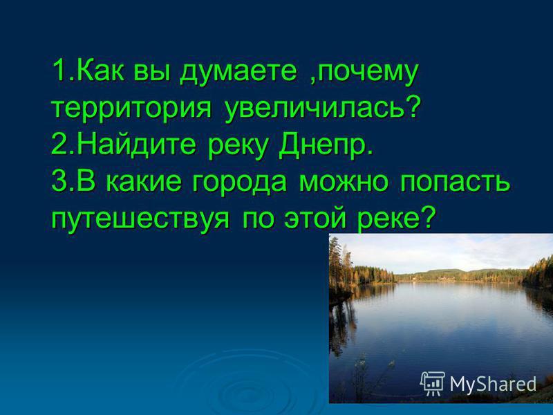 1. Как вы думаете,почему территория увеличилась? 2. Найдите реку Днепр. 3. В какие города можно попасть путешествуя по этой реке?