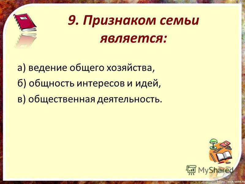 9. Признаком семьи является: а) ведение общего хозяйства, б) общность интересов и идей, в) общественная деятельность.