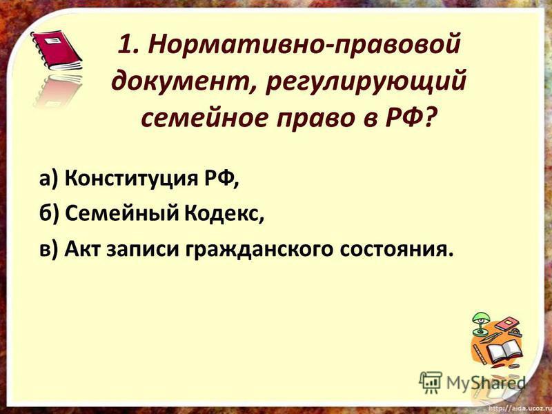 1. Нормативно-правовой документ, регулирующий семейное право в РФ? а) Конституция РФ, б) Семейный Кодекс, в) Акт записи гражданского состояния.
