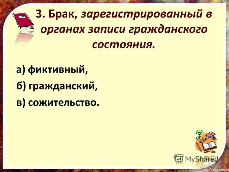 3. Брак, зарегистрированный в органах записи гражданского состояния. а) фиктивный, б) гражданский, в) сожительство.