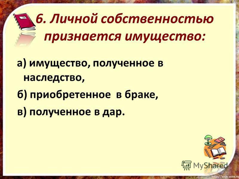 6. Личной собственностью признается имущество: а) имущество, полученное в наследство, б) приобретенное в браке, в) полученное в дар.