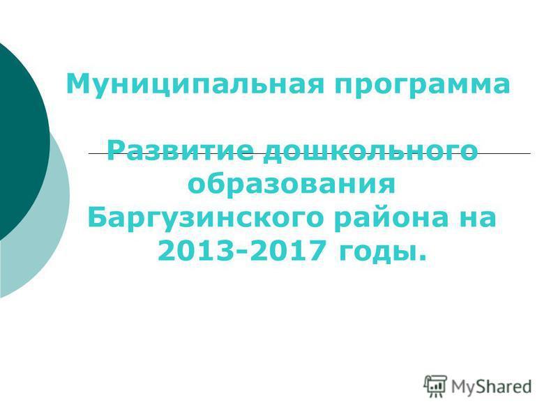 Муниципальная программа Развитие дошкольного образования Баргузинского района на 2013-2017 годы.