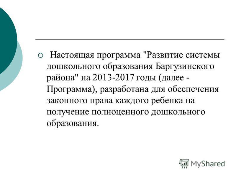 Настоящая программа Развитие системы дошкольного образования Баргузинского района на 2013-2017 годы (далее - Программа), разработана для обеспечения законного права каждого ребенка на получение полноценного дошкольного образования.