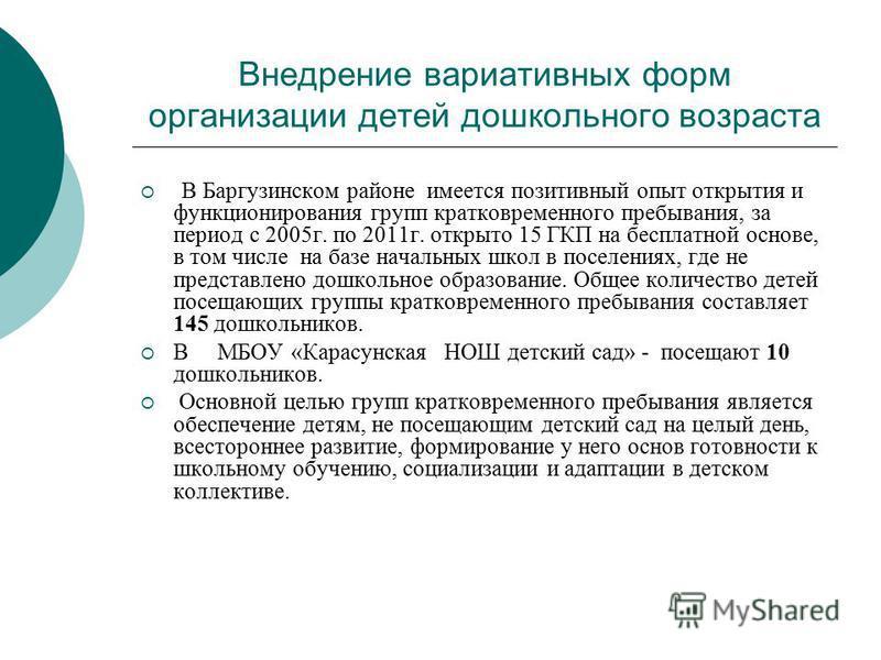 Внедрение вариативных форм организации детей дошкольного возраста В Баргузинском районе имеется позитивный опыт открытия и функционирования групп кратковременного пребывания, за период с 2005 г. по 2011 г. открыто 15 ГКП на бесплатной основе, в том ч