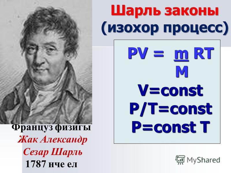 PV = m RT M V=const P/Т=const P=const T Шарль законы (изохор процесс) Француз физигы Жак Александр Сезар Шарль 1787 нче ел