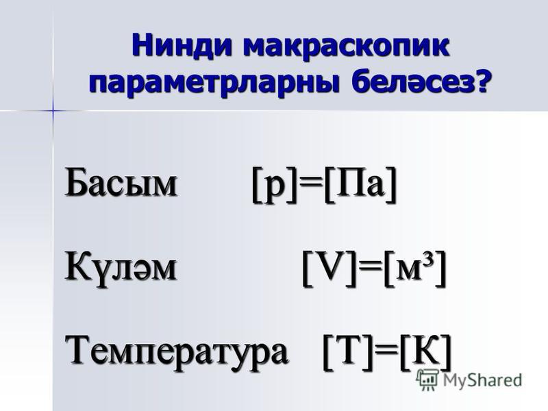 Нинди макраскопик параметрларны беләсез? Басым [p]=[Па] Күләм [V]=[м³] Температура [Т]=[К]