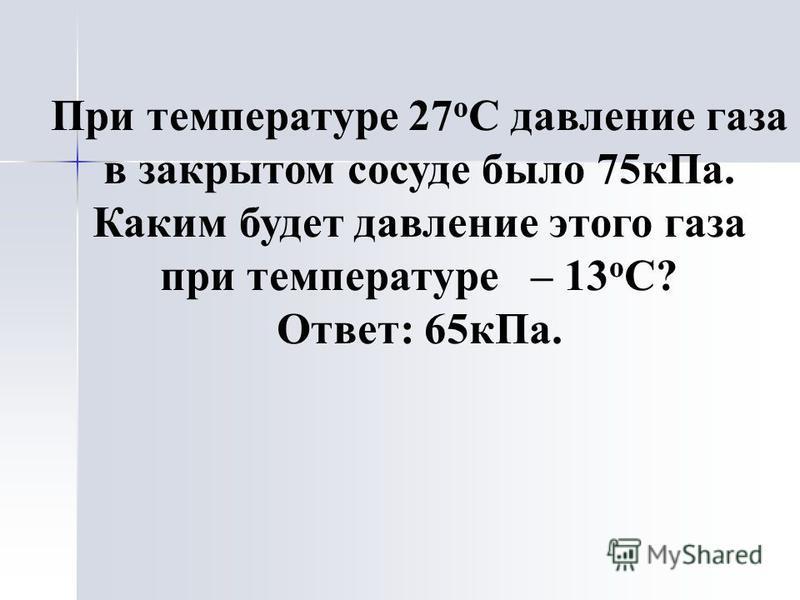 При температуре 27 о С давление газа в закрытом сосуде было 75 к Па. Каким будет давление этого газа при температуре – 13 о С? Ответ: 65 к Па.