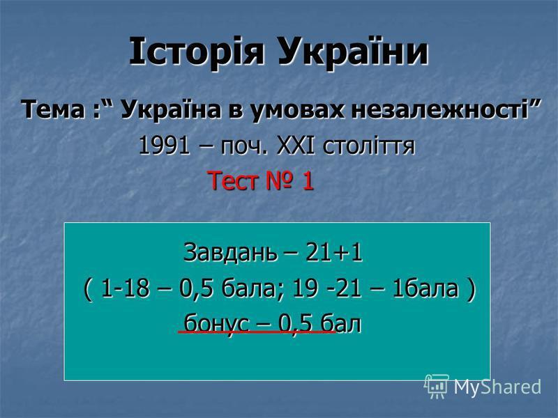 Історія України Тема : Україна в умовах незалежності 1991 – поч. ХХІ століття 1991 – поч. ХХІ століття Тест 1 Тест 1 Завдань – 21+1 Завдань – 21+1 ( 1-18 – 0,5 бала; 19 -21 – 1бала ) ( 1-18 – 0,5 бала; 19 -21 – 1бала ) бонус – 0,5 бал бонус – 0,5 бал