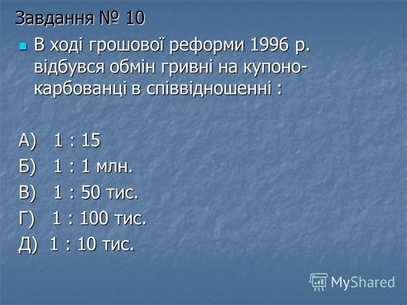 Завдання 10 В ході грошової реформи 1996 р. відбувся обмін гривні на купоно- карбованці в співвідношенні : А) 1 : 15 Б) 1 : 1 млн. В) 1 : 50 тис. Г) 1 : 100 тис. Д) 1 : 10 тис.