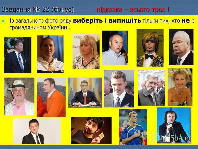 Завдання 22 (бонус) підказка – всього троє ! Із загального фото ряду виберіть і випишіть тільки тих, хто не є громадянином України. Із загального фото ряду виберіть і випишіть тільки тих, хто не є громадянином України.