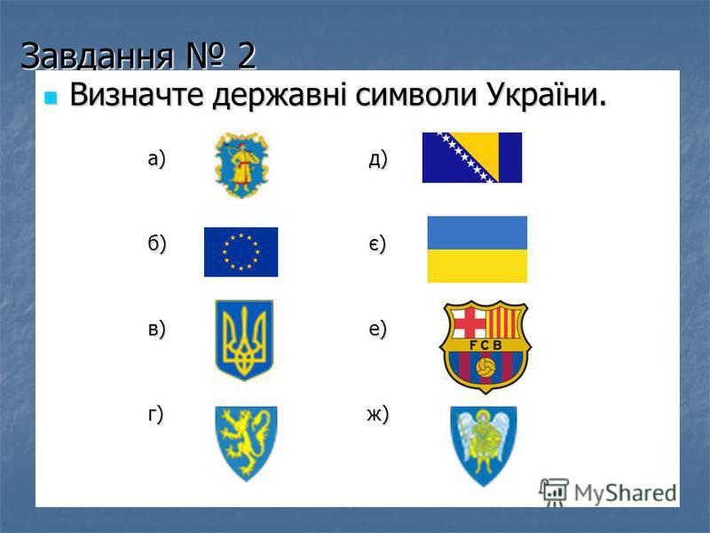 Завдання 2 Визначте державні символи України. Визначте державні символи України. а) д) а) д) б) є) б) є) в) е) в) е) г) ж) г) ж)