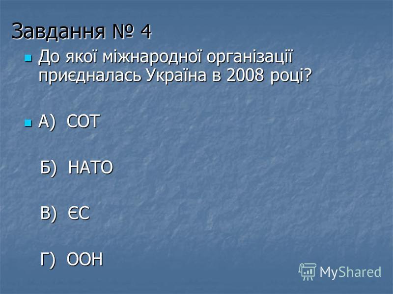 Завдання 4 До якої міжнародної організації приєдналась Україна в 2008 році? До якої міжнародної організації приєдналась Україна в 2008 році? А) СОТ А) СОТ Б) НАТО Б) НАТО В) ЄС В) ЄС Г) ООН Г) ООН
