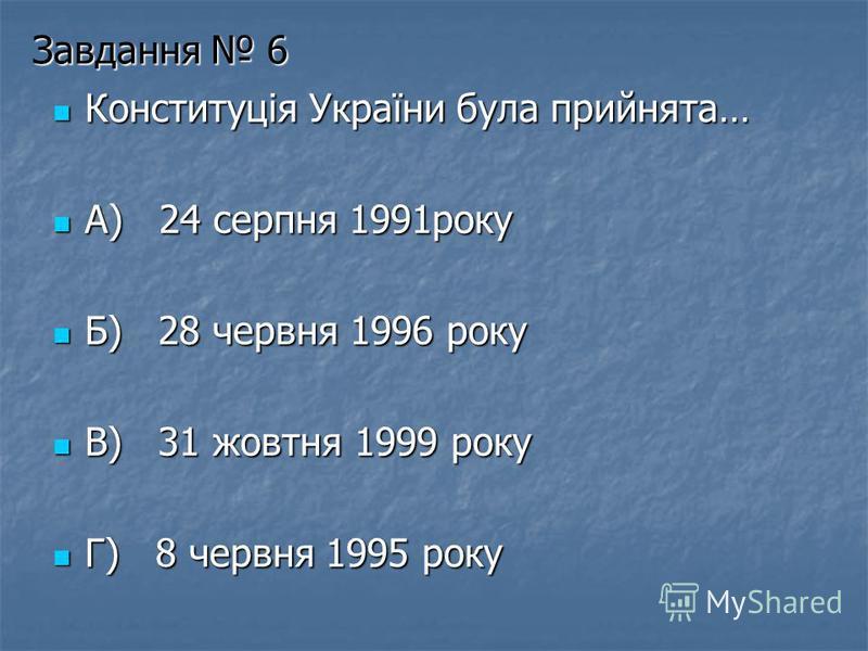 Завдання 6 Конституція України була прийнята… Конституція України була прийнята… А) 24 серпня 1991року А) 24 серпня 1991року Б) 28 червня 1996 року Б) 28 червня 1996 року В) 31 жовтня 1999 року В) 31 жовтня 1999 року Г) 8 червня 1995 року Г) 8 червня