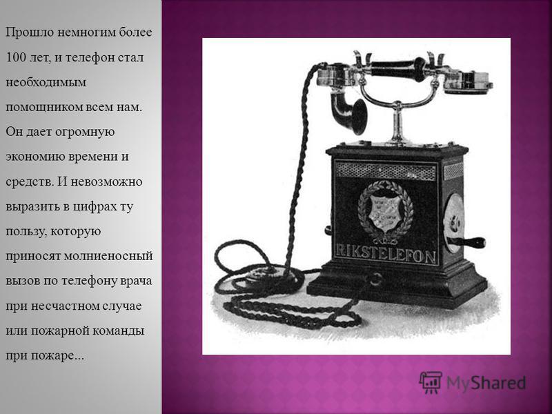 Прошло немногим более 100 лет, и телефон стал необходимым помощником всем нам. Он дает огромную экономию времени и средств. И невозможно выразить в цифрах ту пользу, которую приносят молниеносный вызов по телефону врача при несчастном случае или пожа