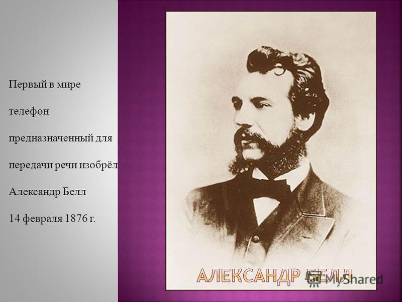 Первый в мире телефон предназначенный для передачи речи изобрёл Александр Белл 14 февраля 1876 г.