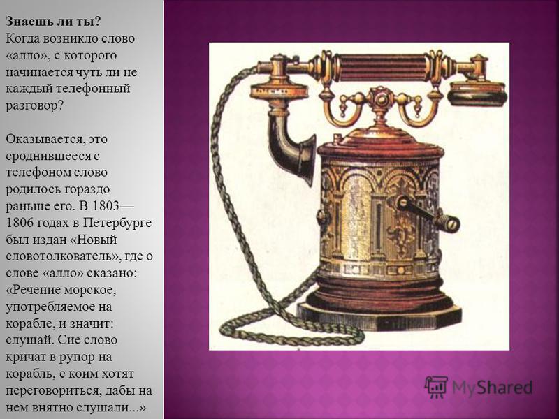 Знаешь ли ты? Когда возникло слово «алло», с которого начинается чуть ли не каждый телефонный разговор? Оказывается, это сроднившееся с телефоном слово родилось гораздо раньше его. В 1803 1806 годах в Петербурге был издан «Новый словотолкователь», гд