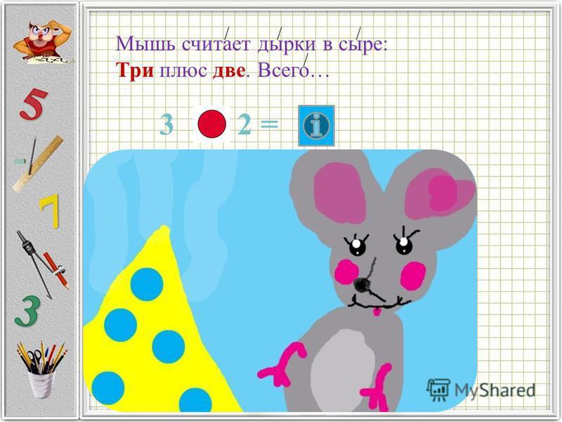 Мышь считает дырки в сыре: Три плюс две. Всего… 3 2 =